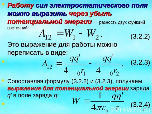 Работу сил электростатического поля можно выразить через убыль потенциальной энергии – разность двух функций состояний: (3.2.2) Это выражение для работы можно переписать в виде: (3.2.3) Сопоставляя формулу (3.2.2) и (3.2.3), получаем выражение для п…
