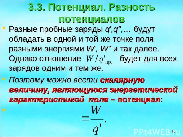 3.3. Потенциал. Разность потенциалов Разные пробные заряды q',q'',… будут обладать в одной и той же точке поля разными энергиями W', W'' и так далее. Однако отношение будет для всех зарядов одним и тем же. Поэтому можно вести скалярную величину, явл…