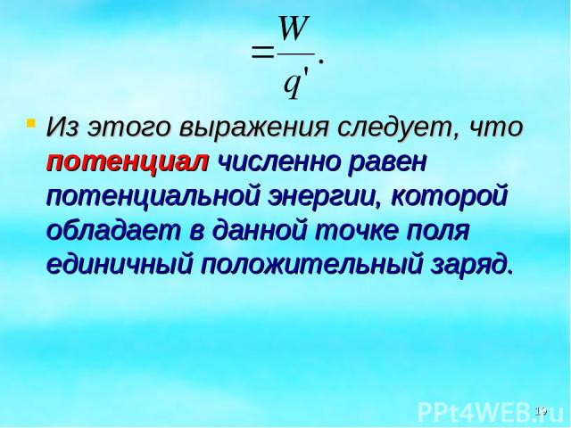 Из этого выражения следует, что потенциал численно равен потенциальной энергии, которой обладает в данной точке поля единичный положительный заряд. *