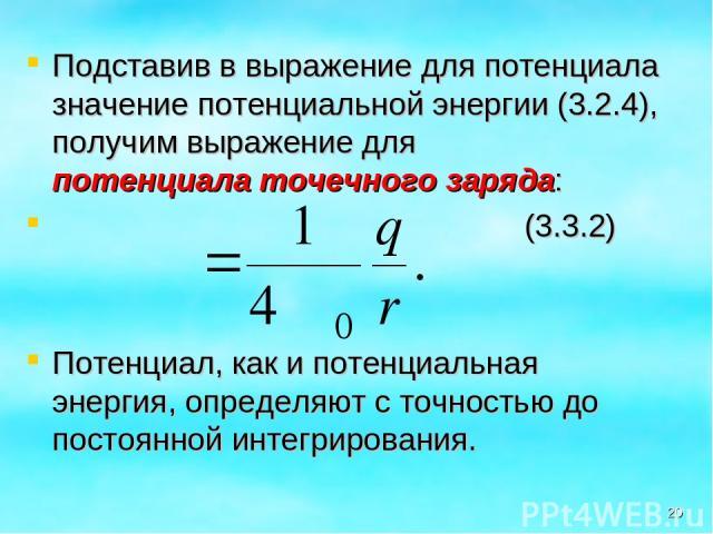 Подставив в выражение для потенциала значение потенциальной энергии (3.2.4), получим выражение для потенциала точечного заряда: (3.3.2) Потенциал, как и потенциальная энергия, определяют с точностью до постоянной интегрирования. *