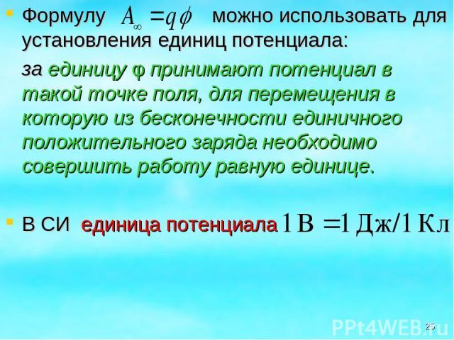 Формулу можно использовать для установления единиц потенциала: за единицу φ принимают потенциал в такой точке поля, для перемещения в которую из бесконечности единичного положительного заряда необходимо совершить работу равную единице. В СИ единица …