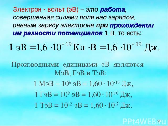 * Производными единицами эВ являются МэВ, ГэВ и ТэВ: 1 МэВ = 106 эВ = 1,60 10 13 Дж, 1 ГэВ = 109 эВ = 1,60 10 10 Дж, 1 ТэВ = 1012 эВ = 1,60 10 7 Дж. Электрон - вольт (эВ) – это работа, совершенная силами поля над зарядом, равным заряду электрона при…