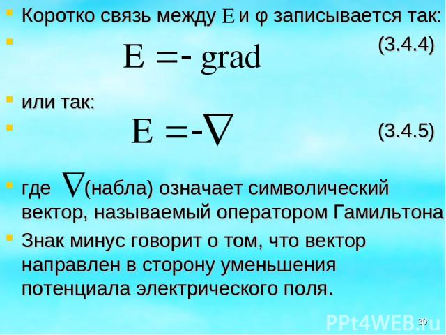 Коротко связь между и φ записывается так: (3.4.4) или так: (3.4.5) где (набла) означает символический вектор, называемый оператором Гамильтона Знак минус говорит о том, что вектор направлен в сторону уменьшения потенциала электрического поля. *