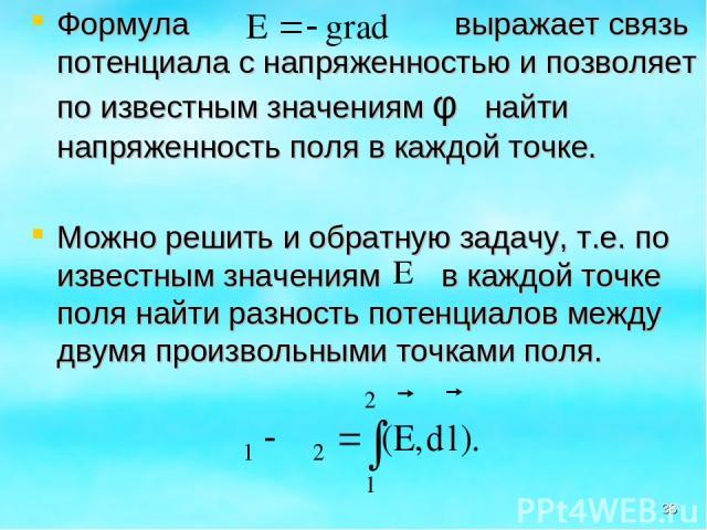 Формула выражает связь потенциала с напряженностью и позволяет по известным значениям φ найти напряженность поля в каждой точке. Можно решить и обратную задачу, т.е. по известным значениям в каждой точке поля найти разность потенциалов между двумя п…
