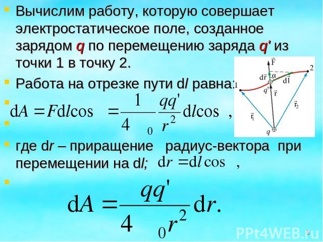 Вычислим работу, которую совершает электростатическое поле, созданное зарядом q по перемещению заряда q' из точки 1 в точку 2. Работа на отрезке пути dl равна: где dr – приращение радиус-вектора при перемещении на dl; *