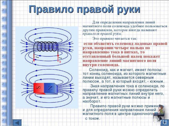 Правило правой руки Для определения направления линий магнитного поля соленоида удобнее пользоваться другим правилом, которое иногда называют правилом правой руки. Это правило читается так: если обхватить соленоид ладонью правой руки, направив четыр…