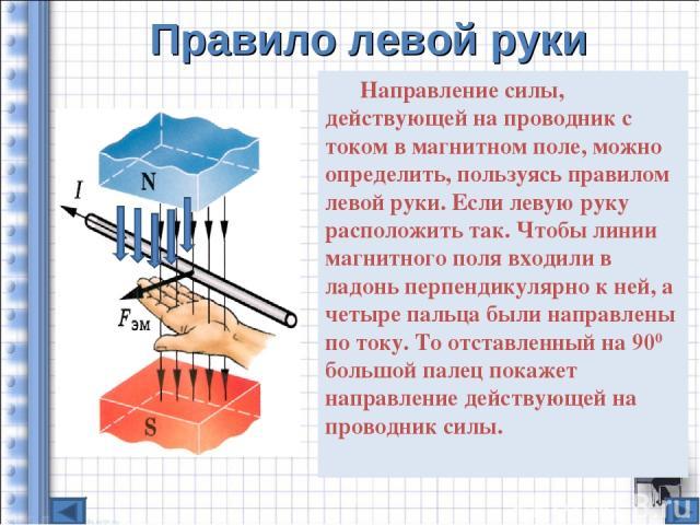 Правило левой руки Направление силы, действующей на проводник с током в магнитном поле, можно определить, пользуясь правилом левой руки. Если левую руку расположить так. Чтобы линии магнитного поля входили в ладонь перпендикулярно к ней, а четыре па…