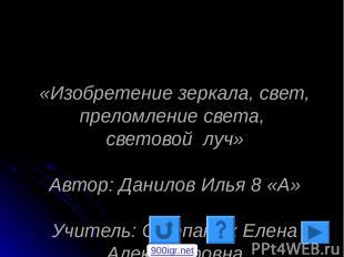«Изобретение зеркала, свет, преломление света, световой луч» Автор: Данилов Илья