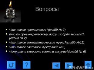 Вопросы Что такое преломление?(слайд № 7) Кто по древнегреческому мифу изобрёл з