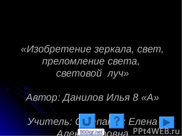 «Изобретение зеркала, свет, преломление света, световой луч» Автор: Данилов Илья 8 «А» Учитель: Степанюк Елена Александровна 900igr.net
