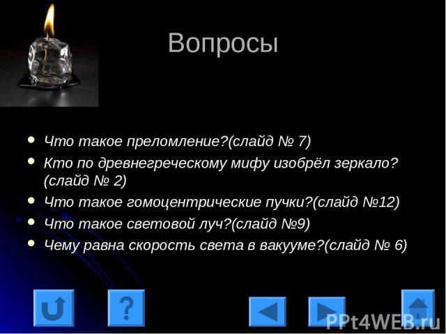Вопросы Что такое преломление?(слайд № 7) Кто по древнегреческому мифу изобрёл зеркало?(слайд № 2) Что такое гомоцентрические пучки?(слайд №12) Что такое световой луч?(слайд №9) Чему равна скорость света в вакууме?(слайд № 6)