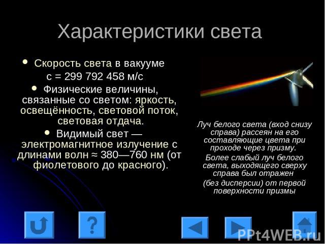 Характеристики света Скорость света в вакууме с = 299 792 458 м/с Физические величины, связанные со светом: яркость, освещённость, световой поток, световая отдача. Видимый свет — электромагнитное излучение с длинами волн ≈ 380—760 нм (от фиолетового…