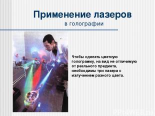 Применение лазеров в голографии Чтобы сделать цветную голограмму, на вид не отли