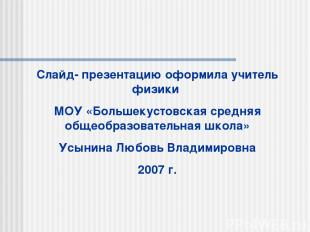 Слайд- презентацию оформила учитель физики МОУ «Большекустовская средняя общеобр