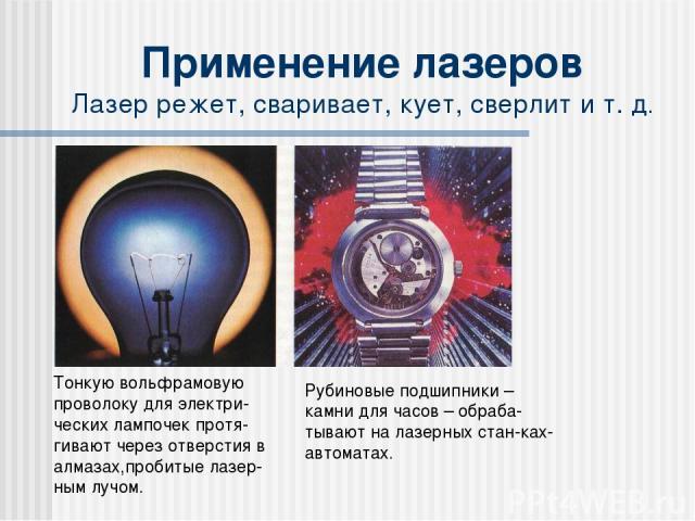 Применение лазеров Лазер режет, сваривает, кует, сверлит и т. д. Тонкую вольфрамовую проволоку для электри-ческих лампочек протя-гивают через отверстия в алмазах,пробитые лазер-ным лучом. Рубиновые подшипники – камни для часов – обраба-тывают на лаз…