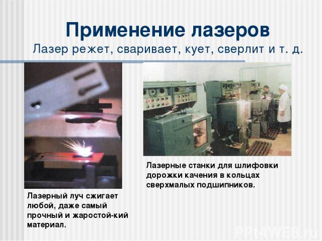 Применение лазеров Лазер режет, сваривает, кует, сверлит и т. д. Лазерный луч сжигает любой, даже самый прочный и жаростой-кий материал. Лазерные станки для шлифовки дорожки качения в кольцах сверхмалых подшипников.