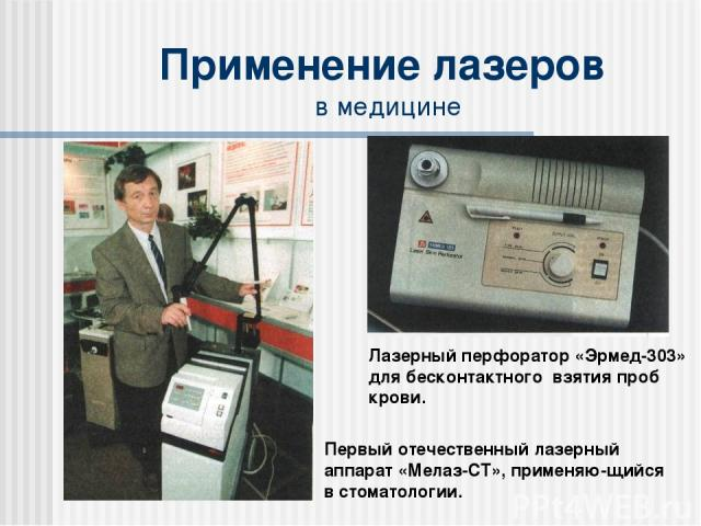 Применение лазеров в медицине Лазерный перфоратор «Эрмед-303» для бесконтактного взятия проб крови. Первый отечественный лазерный аппарат «Мелаз-СТ», применяю-щийся в стоматологии.