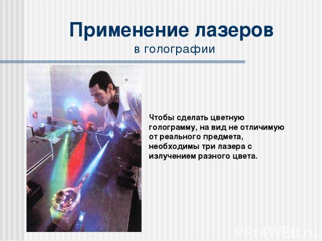 Применение лазеров в голографии Чтобы сделать цветную голограмму, на вид не отличимую от реального предмета, необходимы три лазера с излучением разного цвета.