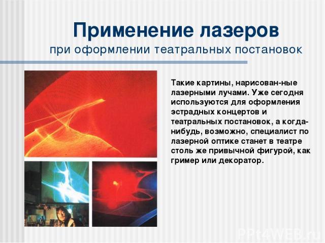 Применение лазеров при оформлении театральных постановок Такие картины, нарисован-ные лазерными лучами. Уже сегодня используются для оформления эстрадных концертов и театральных постановок, а когда-нибудь, возможно, специалист по лазерной оптике ста…
