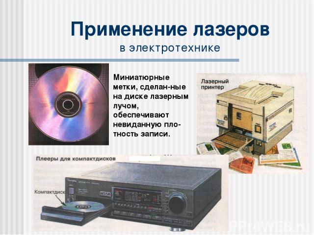 Применение лазеров в электротехнике Миниатюрные метки, сделан-ные на диске лазерным лучом, обеспечивают невиданную пло-тность записи.