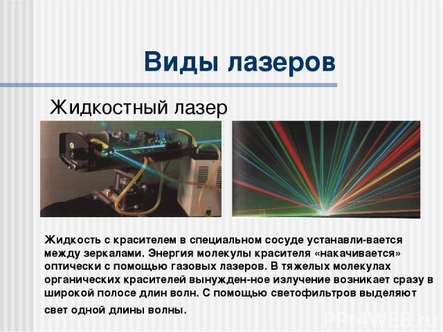 Виды лазеров Жидкостный лазер Жидкость с красителем в специальном сосуде устанавли-вается между зеркалами. Энергия молекулы красителя «накачивается» оптически с помощью газовых лазеров. В тяжелых молекулах органических красителей вынужден-ное излуче…