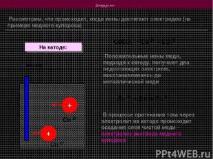 Электролиз Рассмотрим, что происходит, когда ионы достигают электродов (на приме