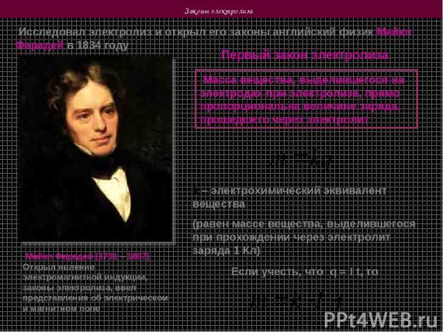 Законы электролиза Исследовал электролиз и открыл его законы английский физик Майкл Фарадей в 1834 году Майкл Фарадей (1791 – 1867) Открыл явление электромагнитной индукции, законы электролиза, ввел представления об электрическом и магнитном поле Пе…