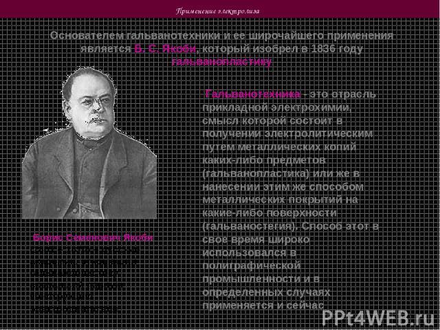 Применение электролиза Основателем гальванотехники и ее широчайшего применения является Б. С. Якоби, который изобрел в 1836 году гальванопластику Борис Семенович Якоби (1801 – 1874) – русский академик, открывший гальванопластику, создавший первую ко…
