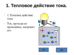 1. Тепловое действие тока. 1. Тепловое действие тока. Ток, проходя по проводнику