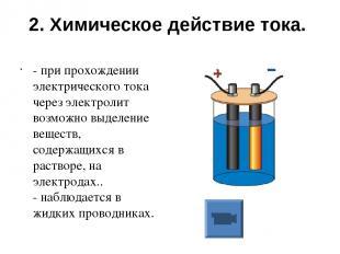2. Химическое действие тока. - при прохождении электрического тока через электро