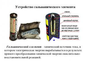 Устройство гальванического элемента Гальванический элемент – химический источник