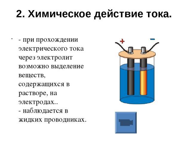 2. Химическое действие тока. - при прохождении электрического тока через электролит возможно выделение веществ, содержащихся в растворе, на электродах.. - наблюдается в жидких проводниках.