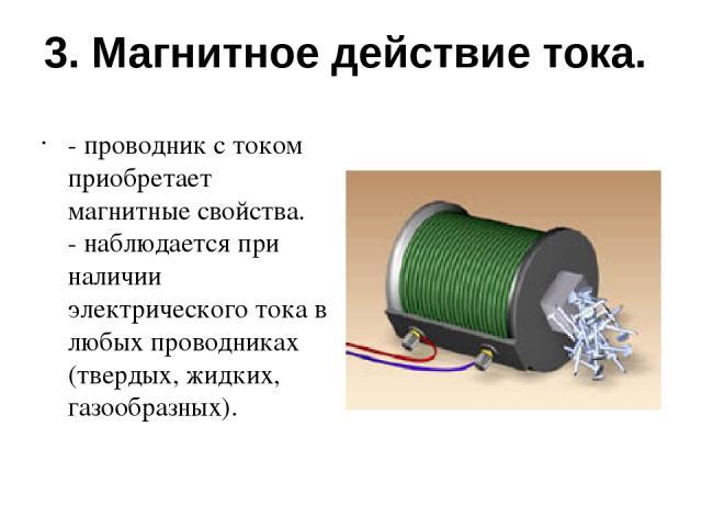 3. Магнитное действие тока. - проводник с током приобретает магнитные свойства. - наблюдается при наличии электрического тока в любых проводниках (твердых, жидких, газообразных).