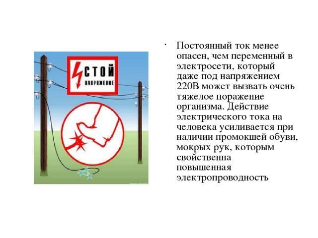 Постоянный ток менее опасен, чем переменный в электросети, который даже под напряжением 220В может вызвать очень тяжелое поражение организма. Действие электрического тока на человека усиливается при наличии промокшей обуви, мокрых рук, которым свойс…