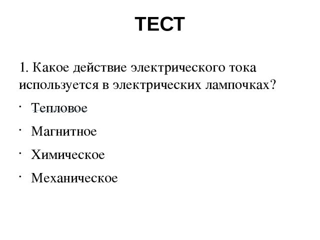 ТЕСТ 1. Какое действие электрического тока используется в электрических лампочках? Тепловое Магнитное Химическое Механическое