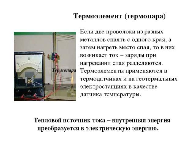Тепловой источник тока – внутренняя энергия преобразуется в электрическую энергию. Термопара Если две проволоки из разных металлов спаять с одного края, а затем нагреть место спая, то в них возникает ток – заряды при нагревании спая разделяются. Тер…