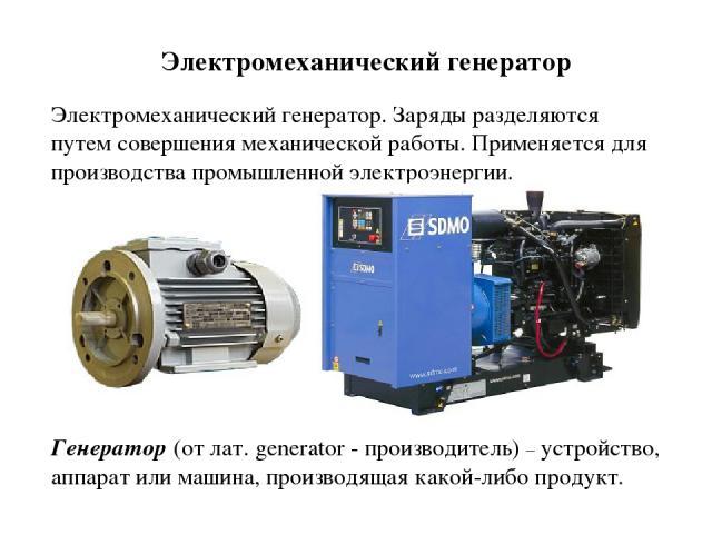 Электромеханический генератор. Заряды разделяются путем совершения механической работы. Применяется для производства промышленной электроэнергии. Электромеханический генератор Генератор (от лат. generator - производитель) – устройство, аппарат или м…