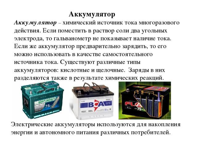 Аккумулятор – химический источник тока многоразового действия. Если поместить в раствор соли два угольных электрода, то гальванометр не показывает наличие тока. Если же аккумулятор предварительно зарядить, то его можно использовать в качестве самост…