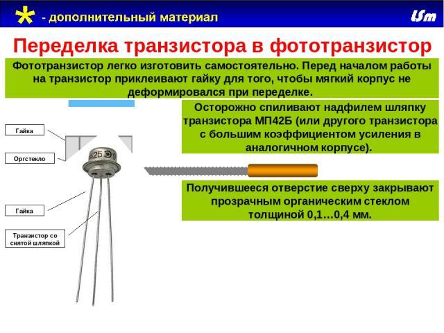 МП42Б Переделка транзистора в фототранзистор Фототранзистор легко изготовить самостоятельно. Перед началом работы на транзистор приклеивают гайку для того, чтобы мягкий корпус не деформировался при переделке. Оргстекло Гайка Гайка Транзистор со снят…