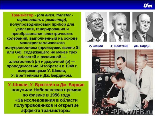 У.Шокли У.Браттейн Дж.Бардин У.Шокли, У.Браттейн и Дж.Бардин получили Нобелевскую премию пофизике в1956году «Заисследования вобласти полупроводников иоткрытие эффекта транзистора» Транзи стор - (от англ. transfer-переносить и резистор),…