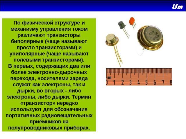 По физической структуре и механизму управления током различают транзисторы биполярные (чаще называют просто транзисторами) и униполярные (чаще называют полевыми транзисторами). Впервых, содержащих два или более электронно-дырочных перехода, носител…
