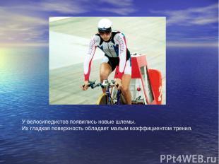 У велосипедистов появились новые шлемы. Их гладкая поверхность обладает малым ко