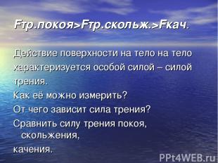 Fтр.покоя>Fтр.скольж.>Fкач. Действие поверхности на тело на тело характеризуется