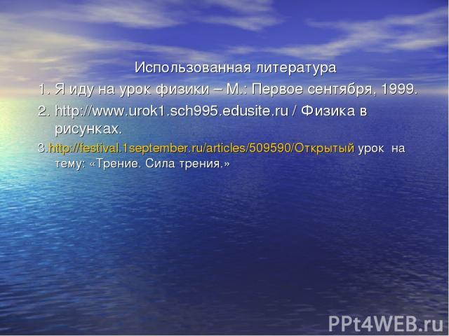Использованная литература 1. Я иду на урок физики – М.: Первое сентября, 1999. 2. http://www.urok1.sch995.edusite.ru / Физика в рисунках. 3.http://festival.1september.ru/articles/509590/Открытый урок на тему: «Трение. Сила трения.»