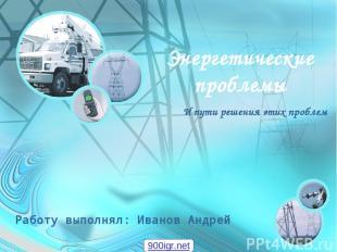 Энергетические проблемы И пути решения этих проблем Работу выполнял: Иванов Андр