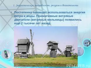 1. Энергетические потребности, ресурсы и возможности Постепенно начинает использ
