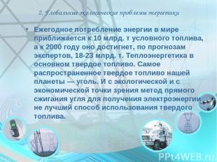 2. Глобальные экологические проблемы энергетики Ежегодное потребление энергии в