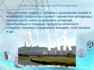 2. Глобальные экологические проблемы энергетики При сжигании жидкого топлива с д