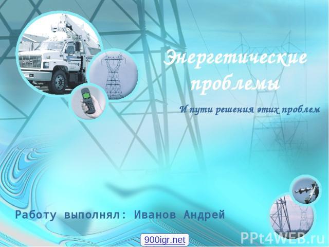 Энергетические проблемы И пути решения этих проблем Работу выполнял: Иванов Андрей 900igr.net