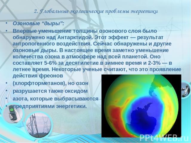 """2. Глобальные экологические проблемы энергетики Озоновые """"дыры"""": Впервые уменьшение толщины озонового слоя было обнаружено над Антарктидой. Этот эффект — результат антропогенного воздействия. Сейчас обнаружены и другие озоновые дыры. В настоящее вре…"""